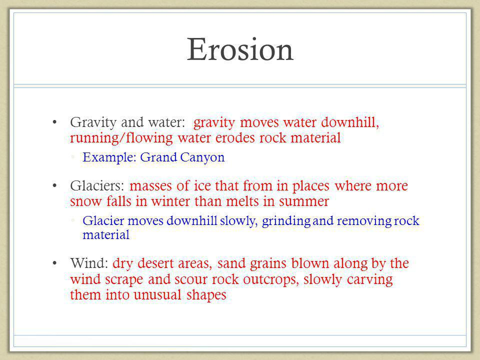 Erosion Gravity and water: gravity moves water downhill, running/flowing water erodes rock material.