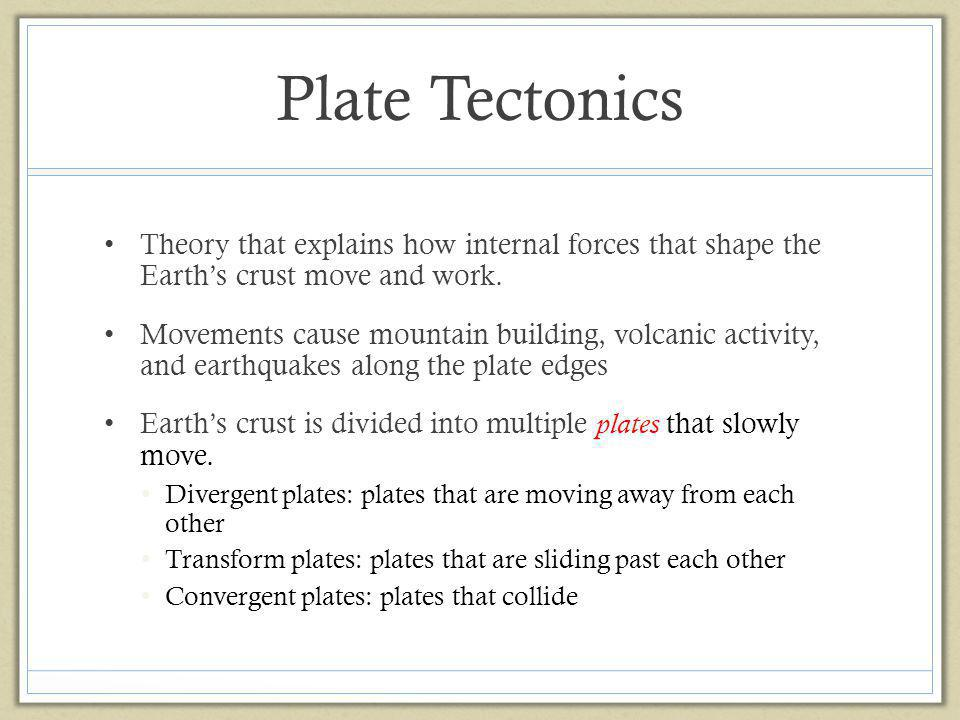 Plate Tectonics Theory that explains how internal forces that shape the Earth's crust move and work.