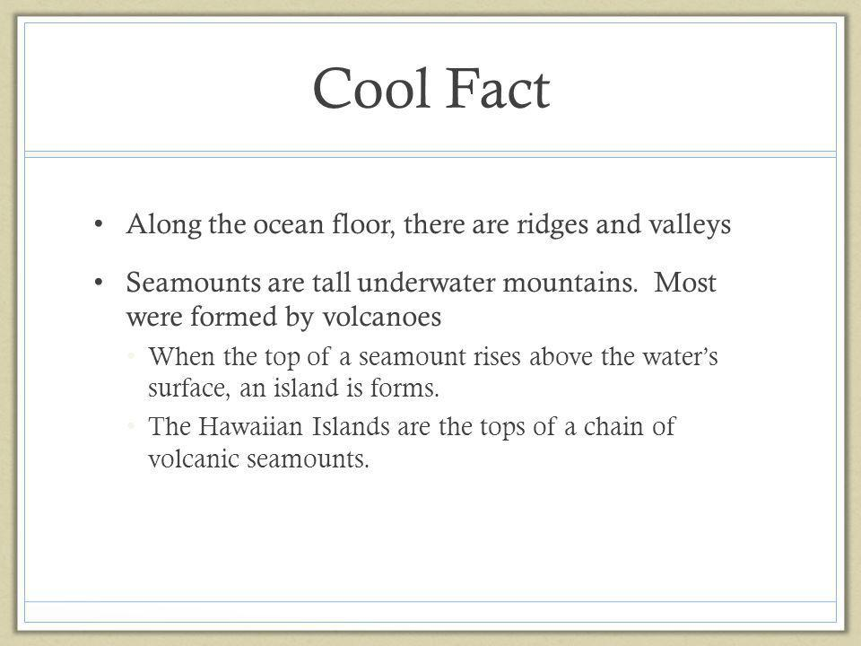 Cool Fact Along the ocean floor, there are ridges and valleys