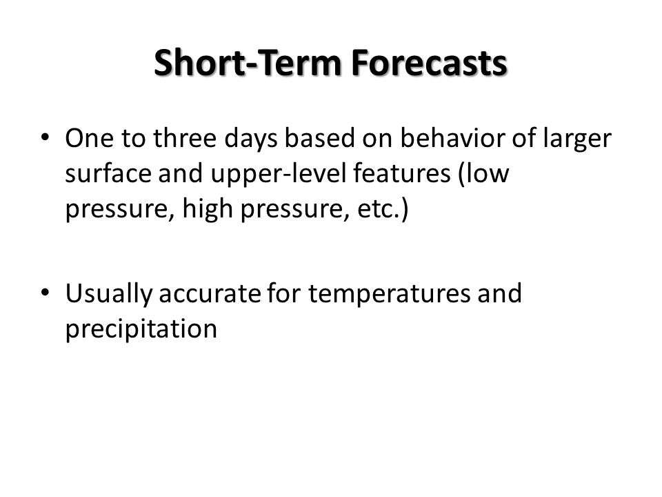 Short-Term Forecasts One to three days based on behavior of larger surface and upper-level features (low pressure, high pressure, etc.)