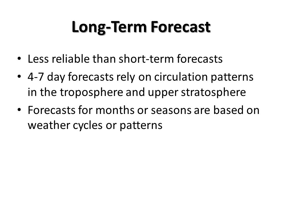 Long-Term Forecast Less reliable than short-term forecasts
