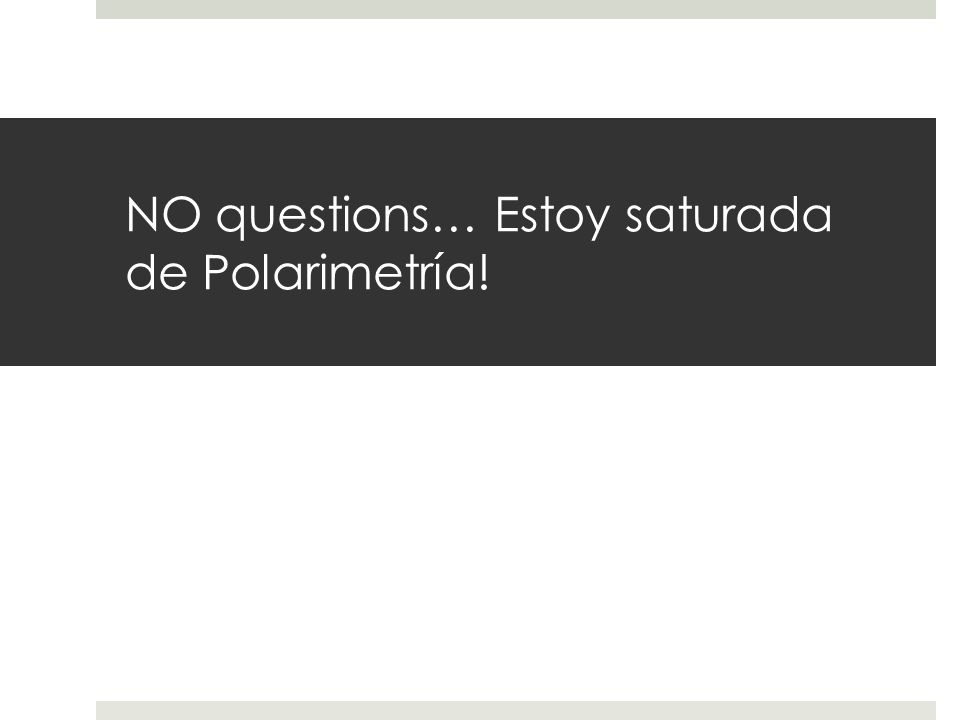 NO questions… Estoy saturada de Polarimetría!