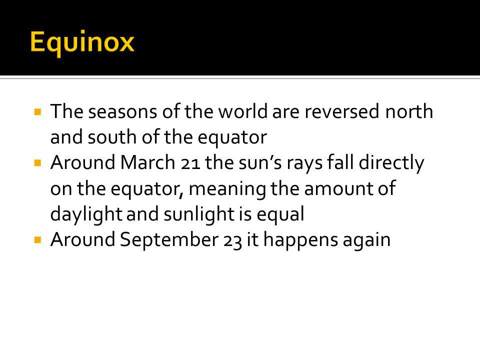 Equinox The seasons of the world are reversed north and south of the equator.