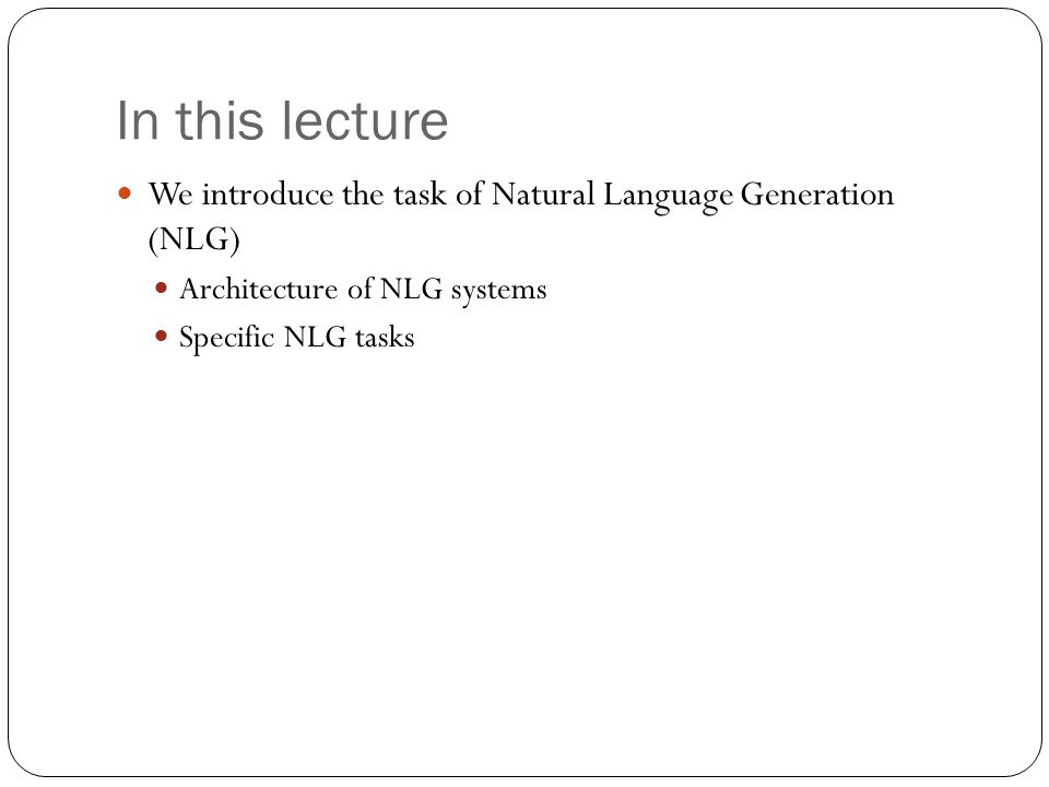 In this lecture We introduce the task of Natural Language Generation (NLG) Architecture of NLG systems.
