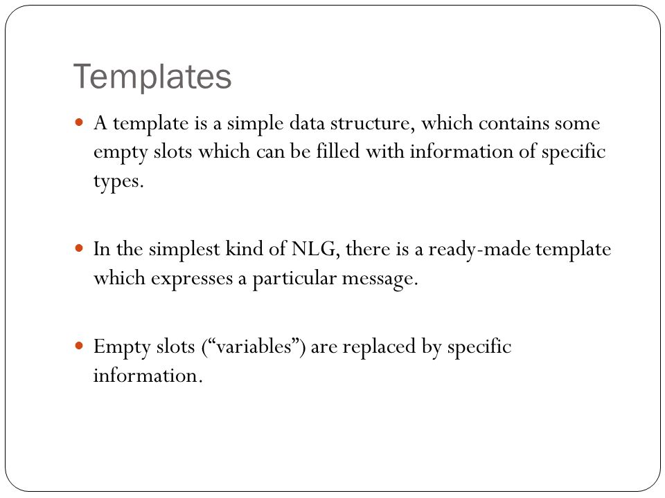 Templates A template is a simple data structure, which contains some empty slots which can be filled with information of specific types.