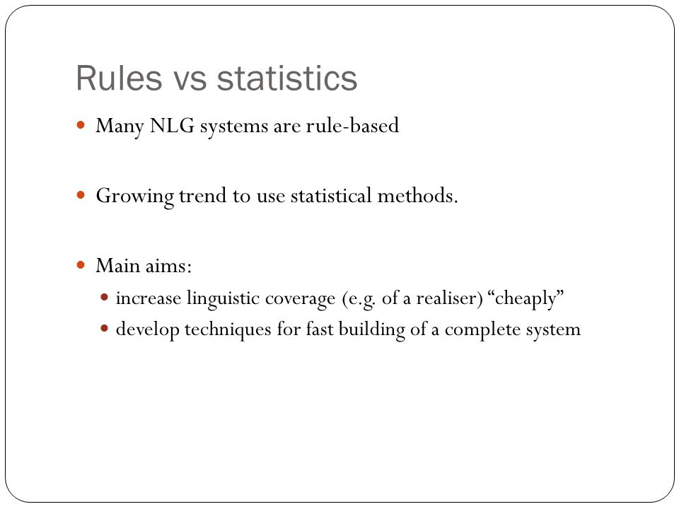 Rules vs statistics Many NLG systems are rule-based