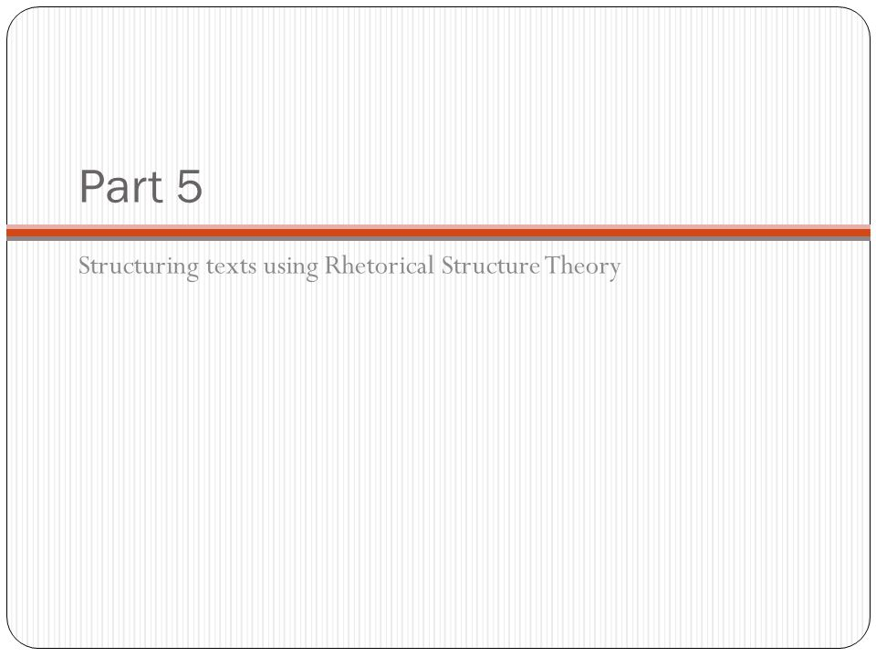 Part 5 Structuring texts using Rhetorical Structure Theory