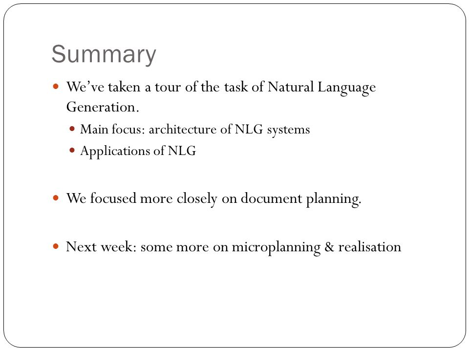 Summary We've taken a tour of the task of Natural Language Generation.