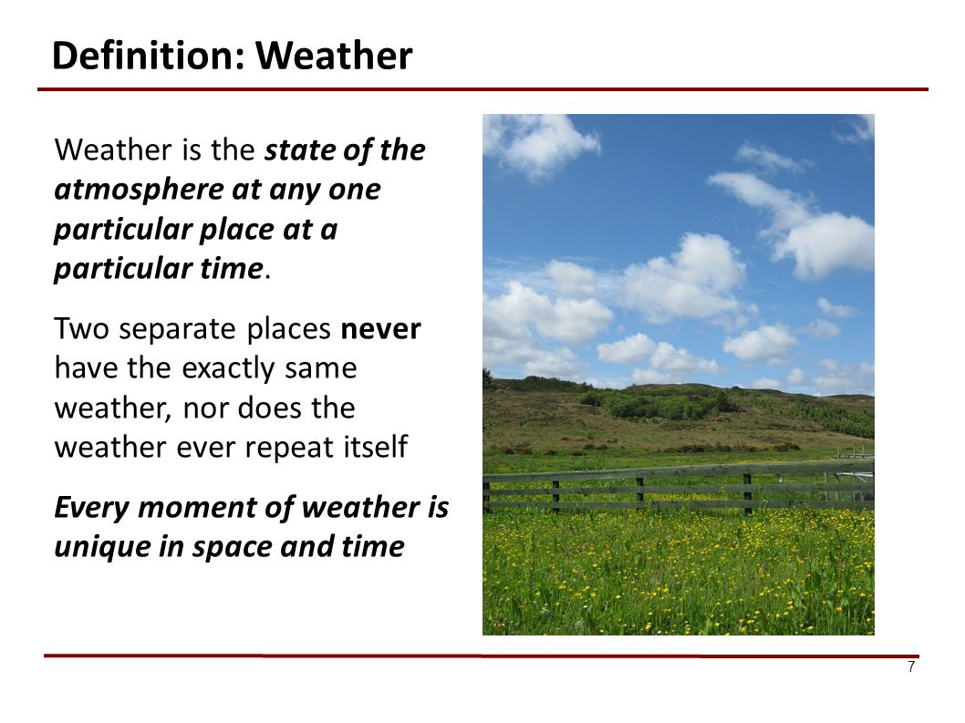 Definition: Weather Weather is the state of the atmosphere at any one particular place at a particular time.