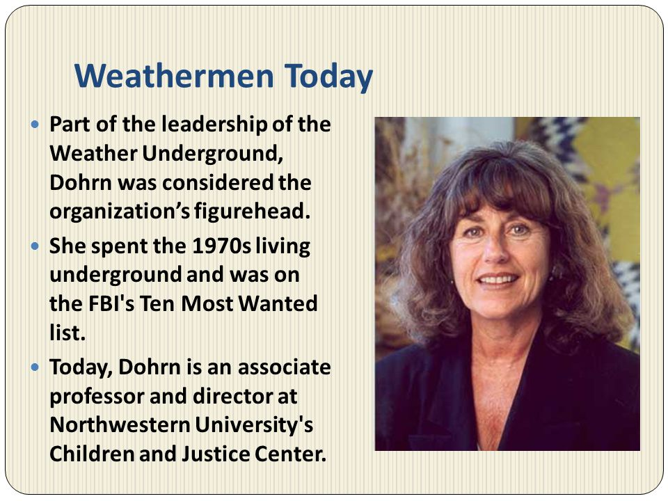 Weathermen Today Part of the leadership of the Weather Underground, Dohrn was considered the organization's figurehead.