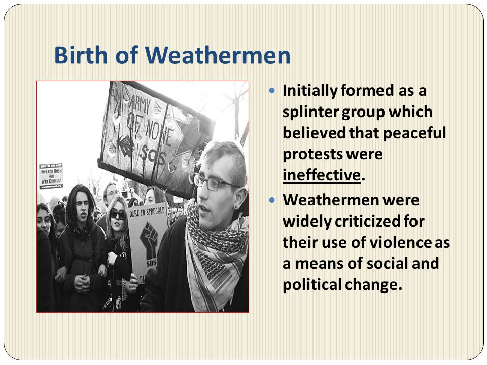 Birth of Weathermen Initially formed as a splinter group which believed that peaceful protests were ineffective.
