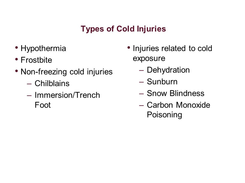 Types of Cold Injuries Hypothermia. Frostbite. Non-freezing cold injuries. Chilblains. Immersion/Trench Foot.