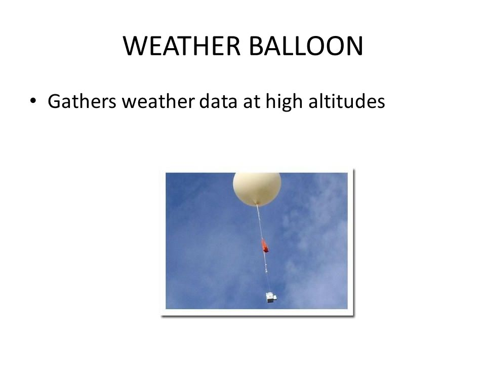 WEATHER BALLOON Gathers weather data at high altitudes