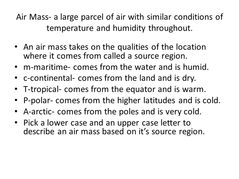 Air Mass- a large parcel of air with similar conditions of temperature and humidity throughout.