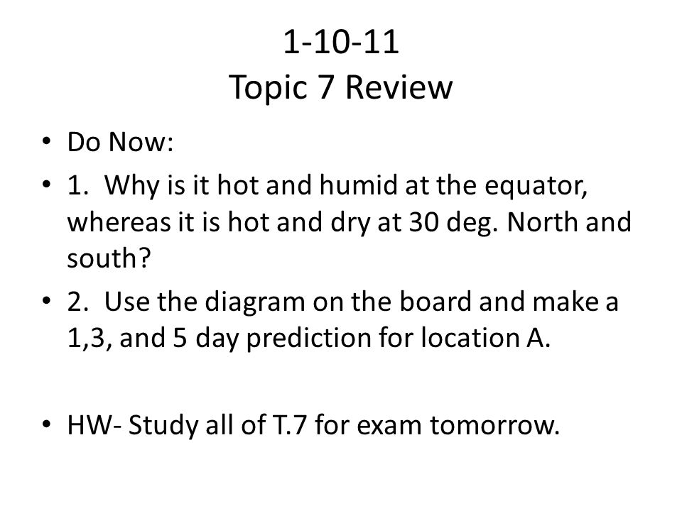 1-10-11 Topic 7 Review Do Now: 1. Why is it hot and humid at the equator, whereas it is hot and dry at 30 deg. North and south