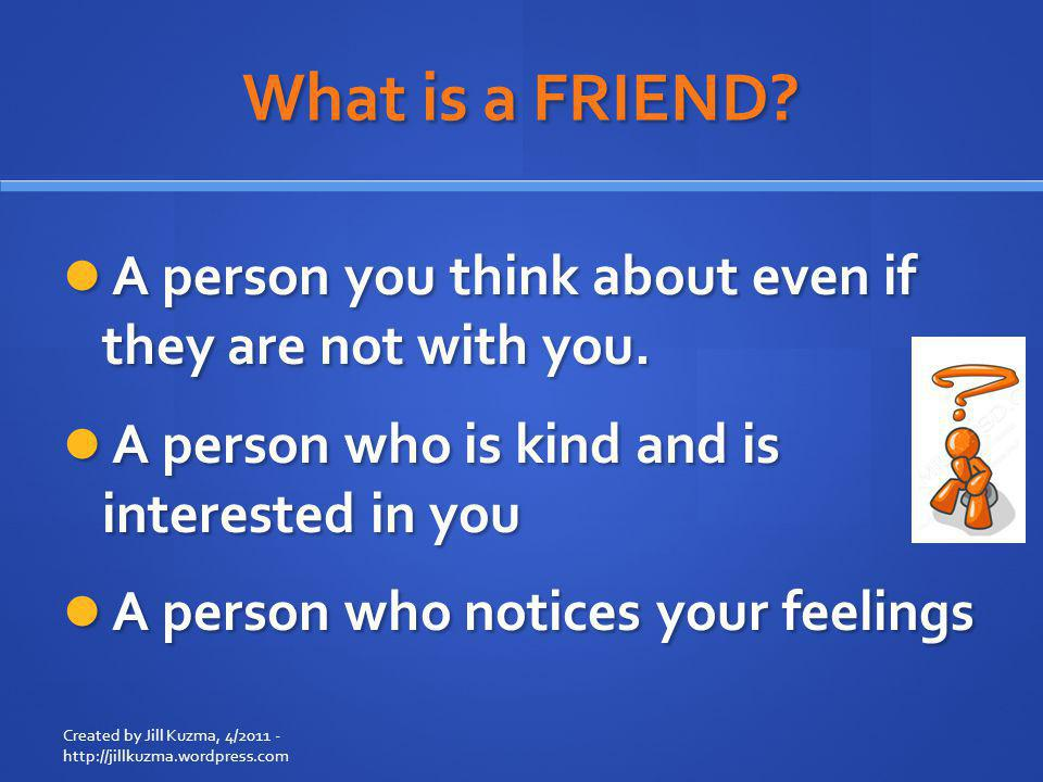 What is a FRIEND A person you think about even if they are not with you. A person who is kind and is interested in you.