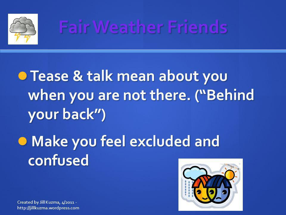 Fair Weather Friends Tease & talk mean about you when you are not there. ( Behind your back ) Make you feel excluded and confused.
