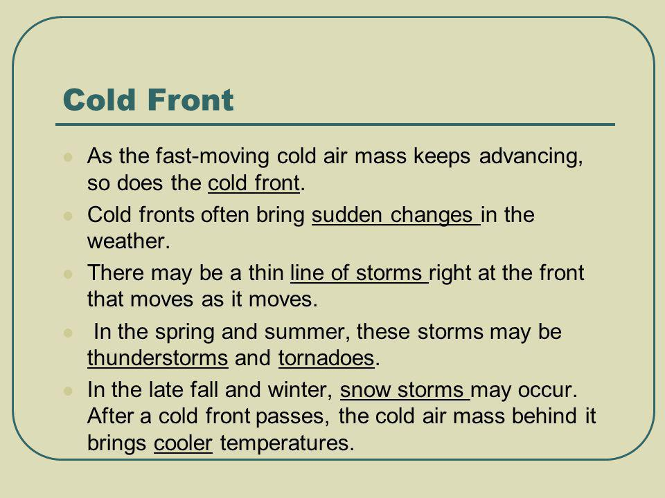 Cold Front As the fast-moving cold air mass keeps advancing, so does the cold front. Cold fronts often bring sudden changes in the weather.