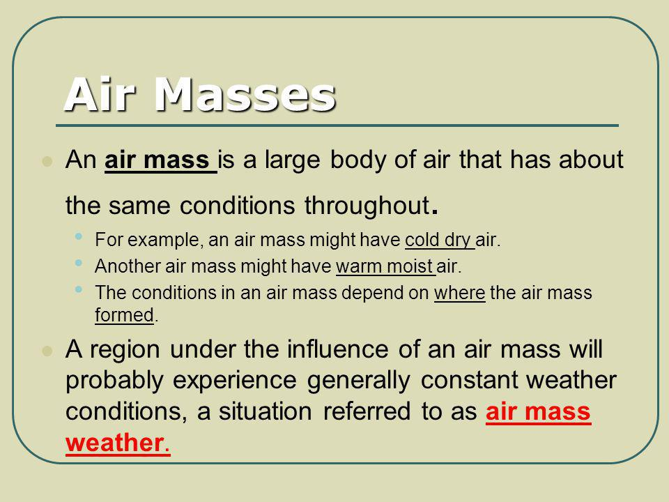 Air Masses An air mass is a large body of air that has about the same conditions throughout. For example, an air mass might have cold dry air.