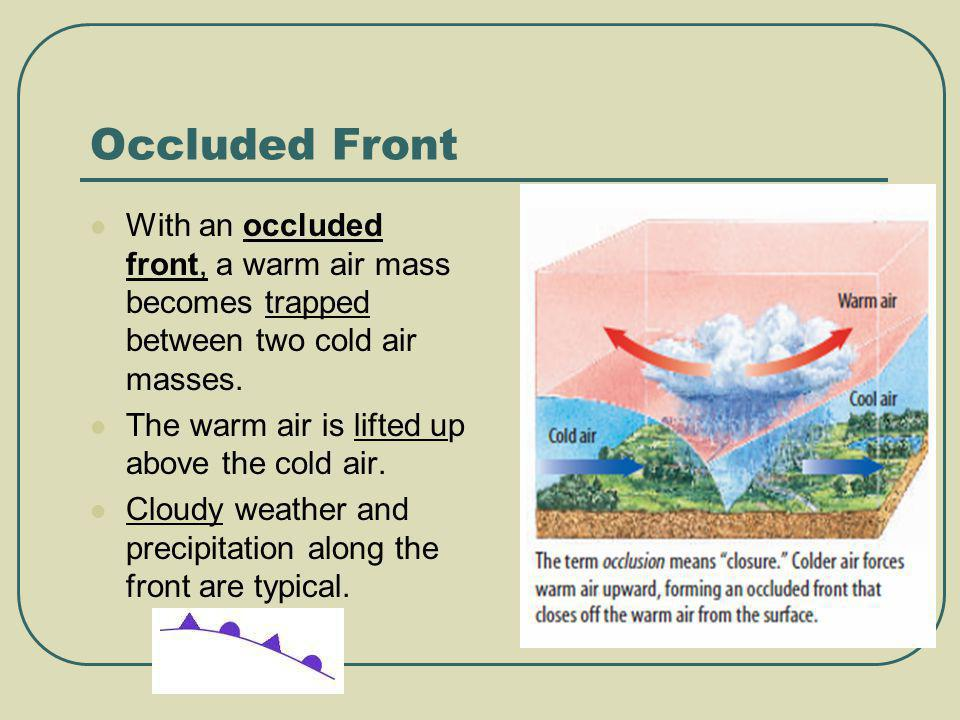 Occluded Front With an occluded front, a warm air mass becomes trapped between two cold air masses.