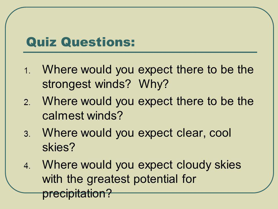 Quiz Questions: Where would you expect there to be the strongest winds Why Where would you expect there to be the calmest winds