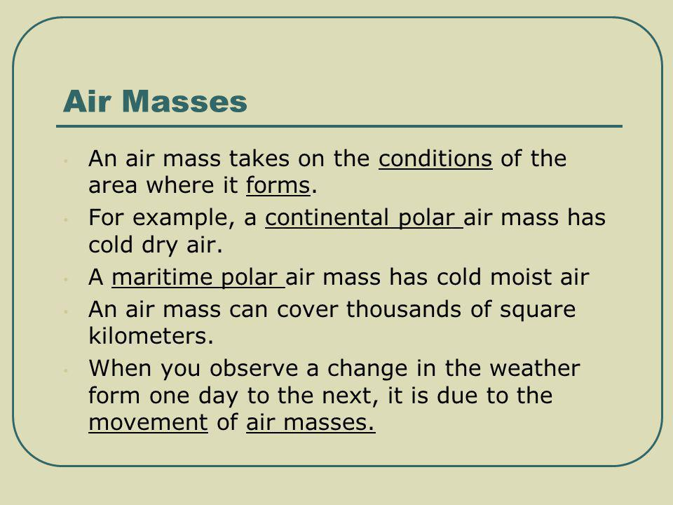 Air Masses An air mass takes on the conditions of the area where it forms. For example, a continental polar air mass has cold dry air.