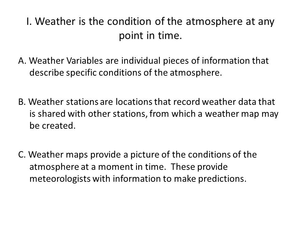 I. Weather is the condition of the atmosphere at any point in time.