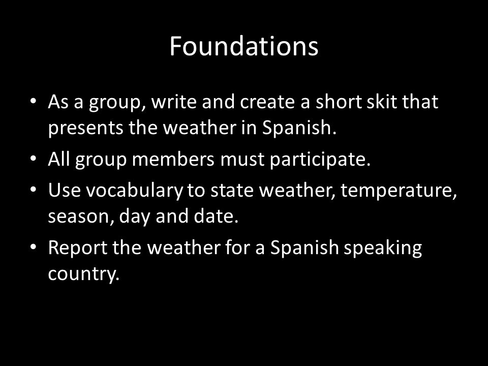 Foundations As a group, write and create a short skit that presents the weather in Spanish. All group members must participate.