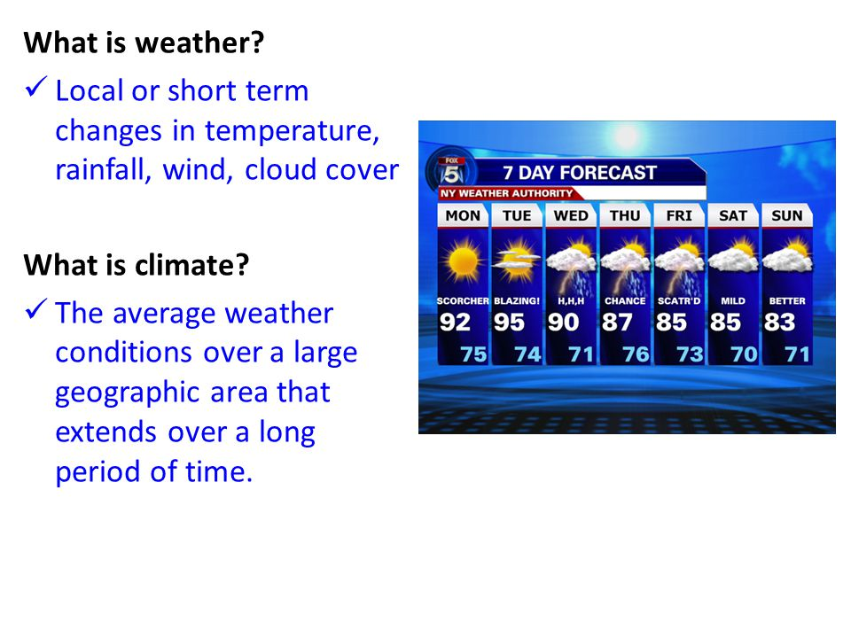 What is weather Local or short term changes in temperature, rainfall, wind, cloud cover. What is climate