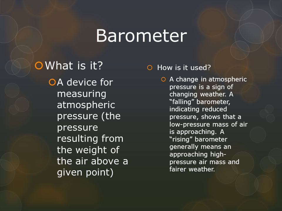 Barometer What is it A device for measuring atmospheric pressure (the pressure resulting from the weight of the air above a given point)