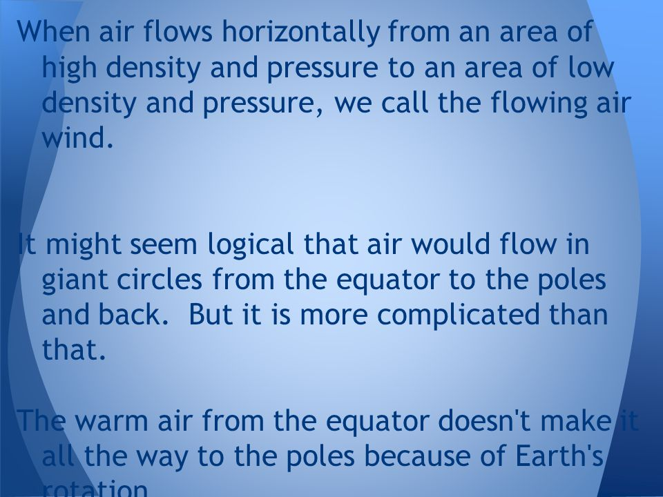 When air flows horizontally from an area of high density and pressure to an area of low density and pressure, we call the flowing air wind.