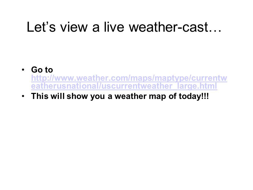 Let's view a live weather-cast…