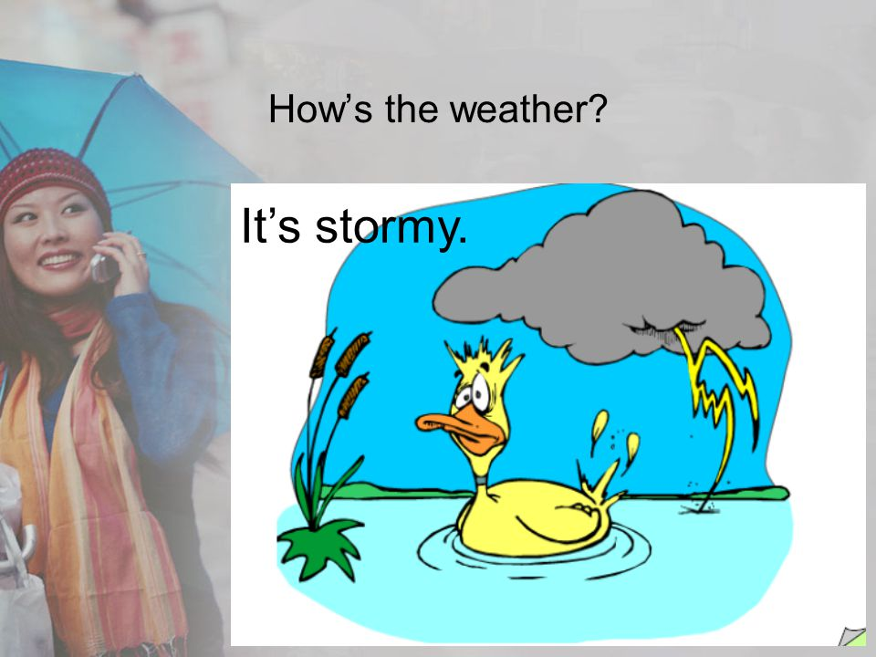 How's the weather It's stormy.