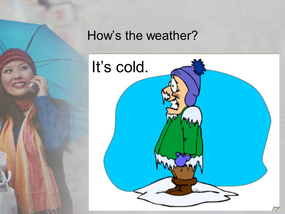How's the weather It's cold.