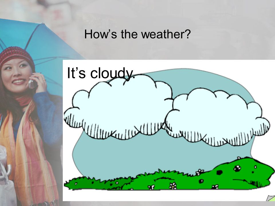 How's the weather It's cloudy.