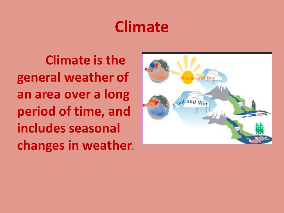 Climate Climate is the general weather of an area over a long period of time, and includes seasonal changes in weather.