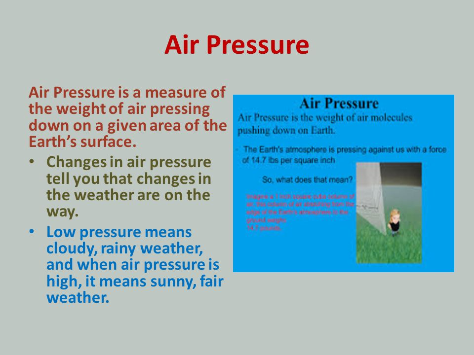 Air Pressure Air Pressure is a measure of the weight of air pressing down on a given area of the Earth's surface.