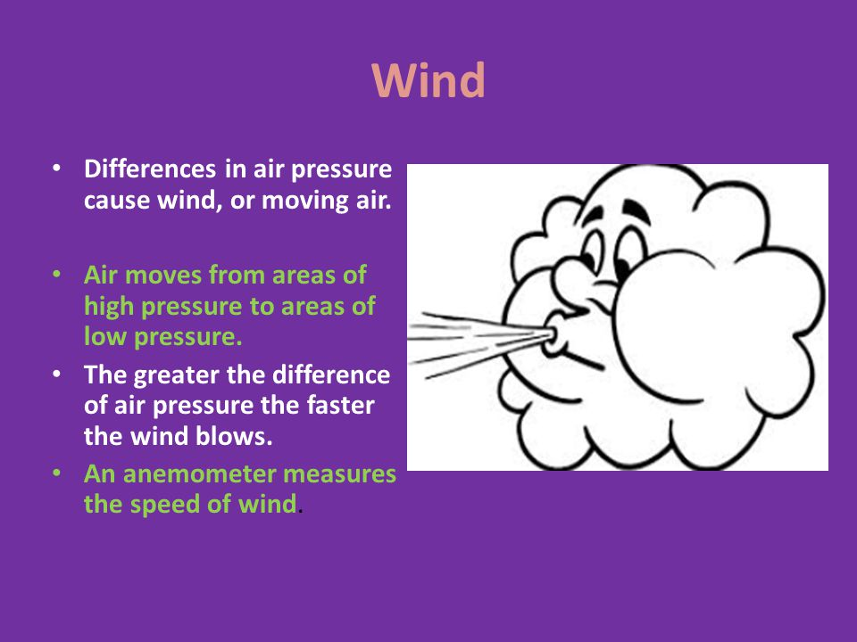Wind Differences in air pressure cause wind, or moving air.