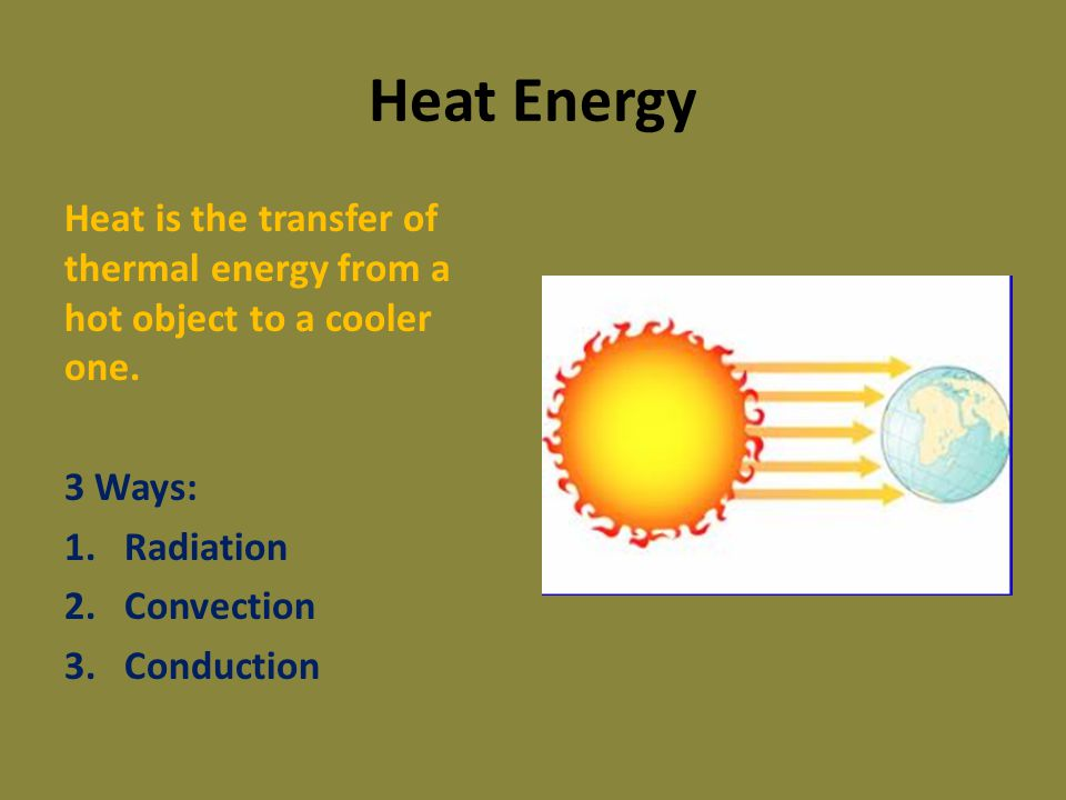 Heat Energy Heat is the transfer of thermal energy from a hot object to a cooler one. 3 Ways: Radiation.