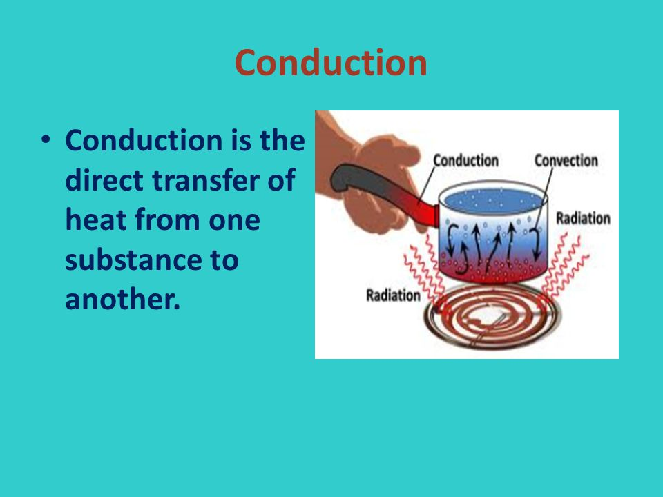 Conduction Conduction is the direct transfer of heat from one substance to another.