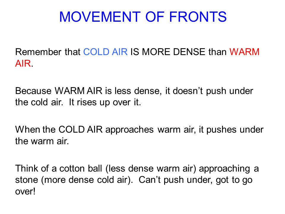 MOVEMENT OF FRONTS Remember that COLD AIR IS MORE DENSE than WARM AIR.