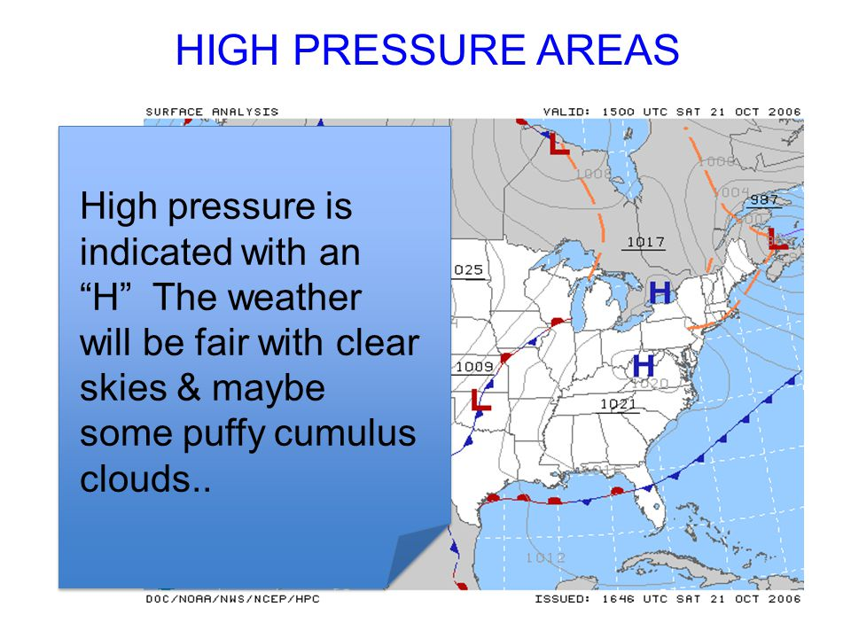 HIGH PRESSURE AREAS High pressure is indicated with an H The weather will be fair with clear skies & maybe some puffy cumulus clouds..