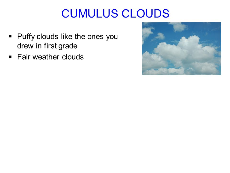 Puffy clouds like the ones you drew in first grade Fair weather clouds