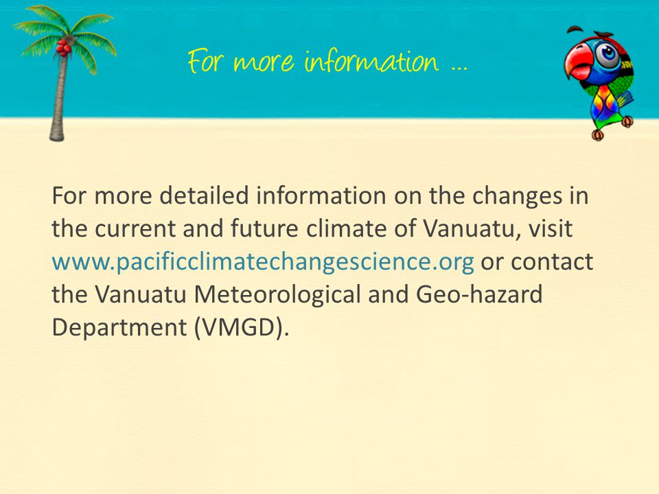For more detailed information on the changes in the current and future climate of Vanuatu, visit www.pacificclimatechangescience.org or contact the Vanuatu Meteorological and Geo-hazard Department (VMGD).