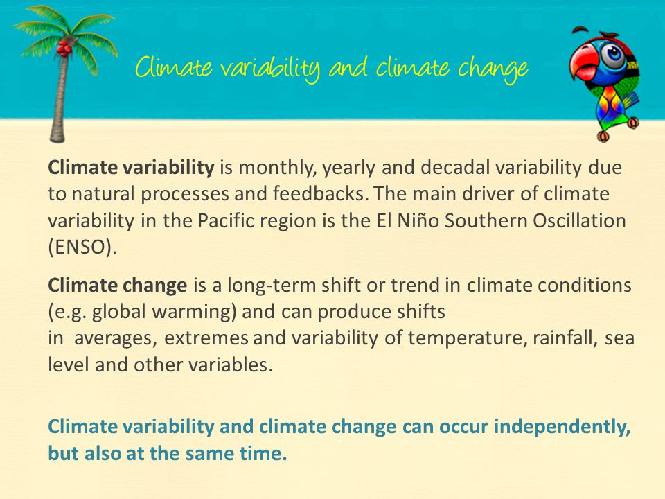 Climate variability is monthly, yearly and decadal variability due to natural processes and feedbacks. The main driver of climate variability in the Pacific region is the El Niño Southern Oscillation (ENSO).