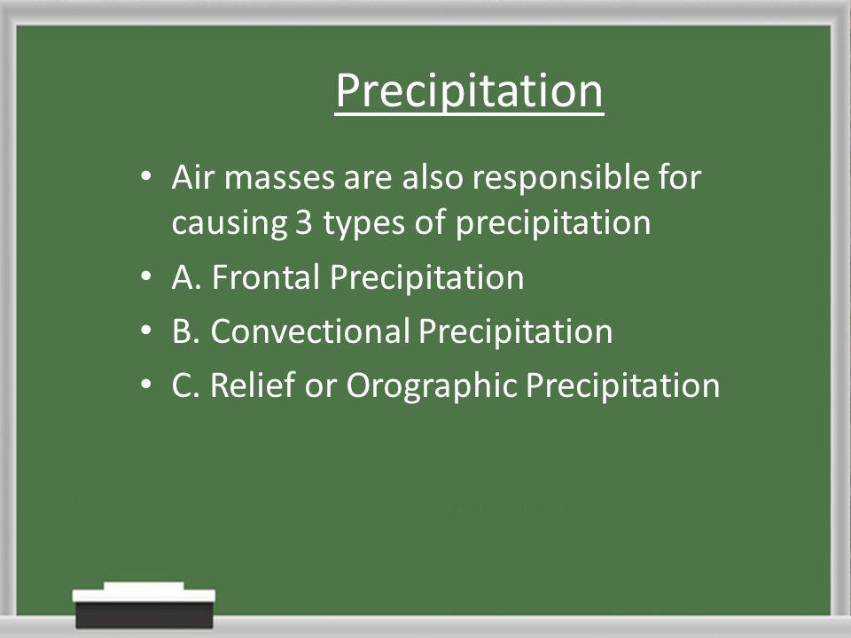 Precipitation Air masses are also responsible for causing 3 types of precipitation. A. Frontal Precipitation.