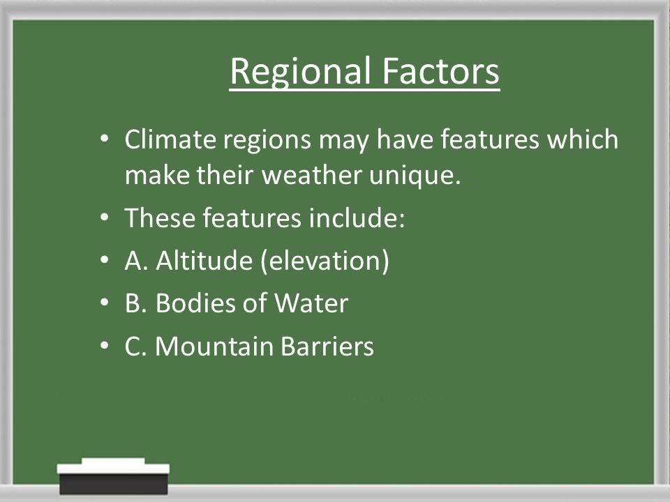 Regional Factors Climate regions may have features which make their weather unique. These features include: