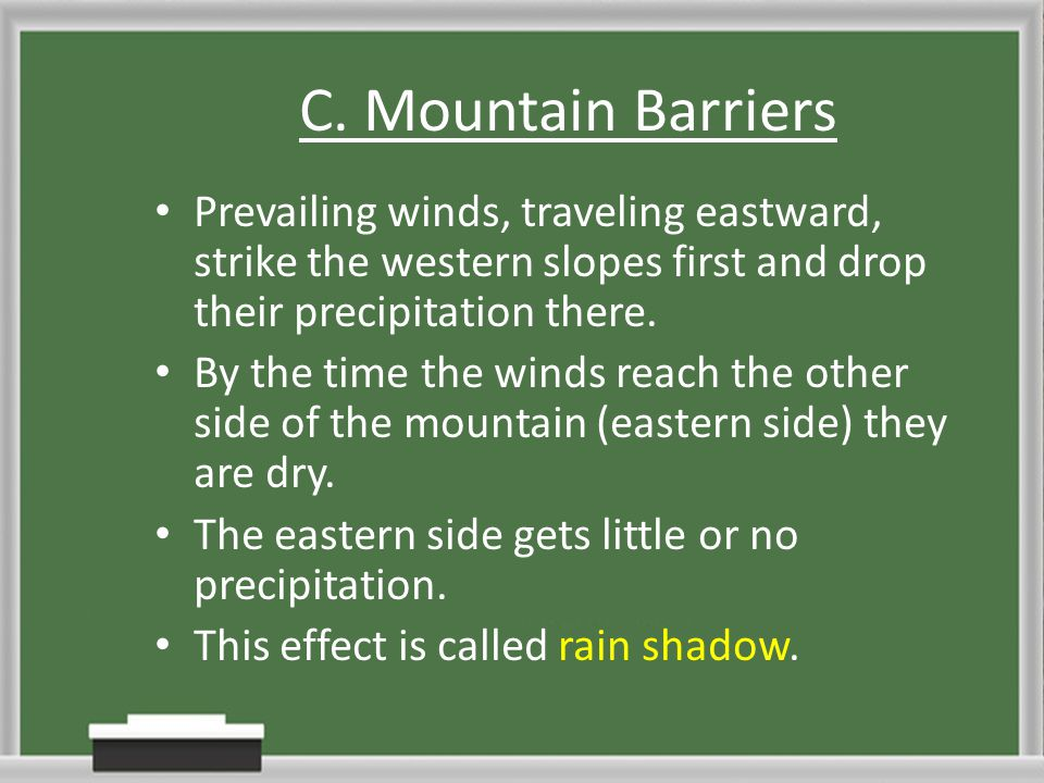 C. Mountain Barriers Prevailing winds, traveling eastward, strike the western slopes first and drop their precipitation there.