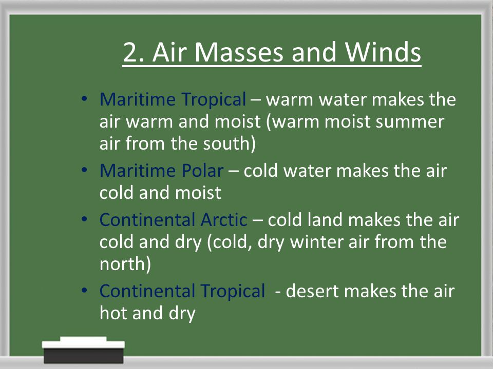 2. Air Masses and Winds Maritime Tropical – warm water makes the air warm and moist (warm moist summer air from the south)