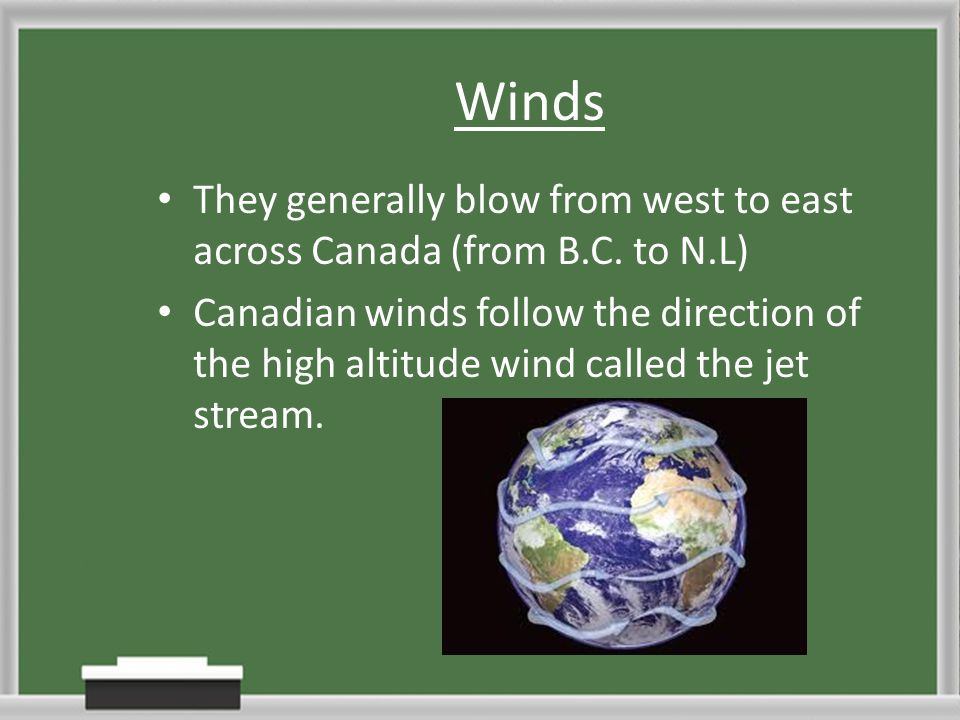 Winds They generally blow from west to east across Canada (from B.C. to N.L)